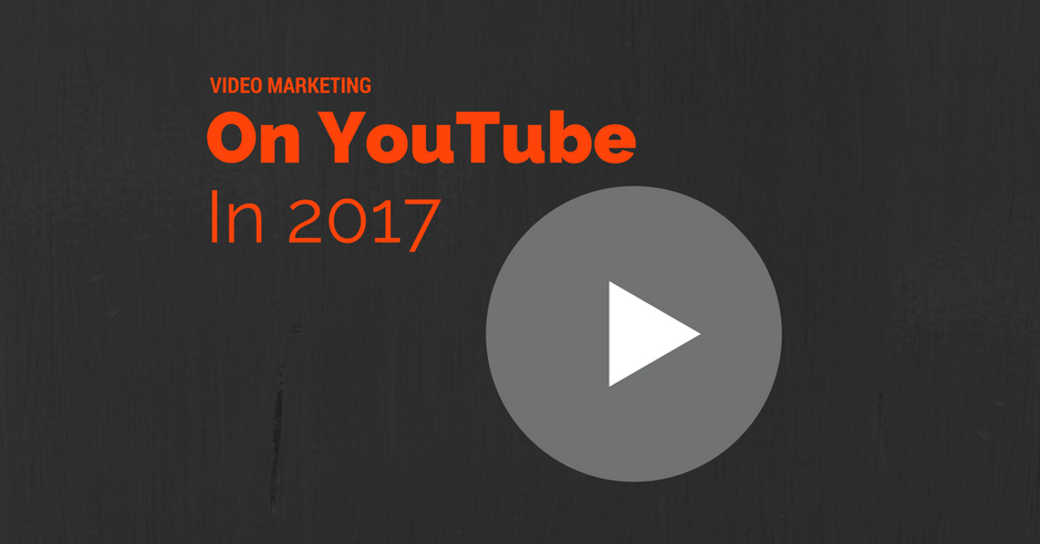 Video Marketing On YouTube in 2017